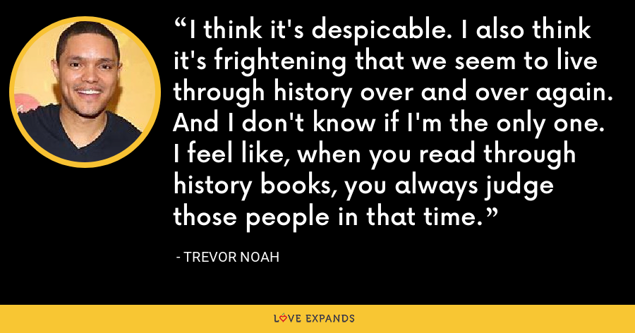 I think it's despicable. I also think it's frightening that we seem to live through history over and over again. And I don't know if I'm the only one. I feel like, when you read through history books, you always judge those people in that time. - Trevor Noah