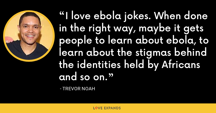 I love ebola jokes. When done in the right way, maybe it gets people to learn about ebola, to learn about the stigmas behind the identities held by Africans and so on. - Trevor Noah