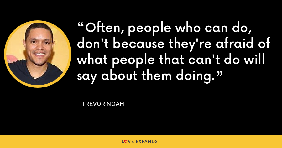 Often, people who can do, don't because they're afraid of what people that can't do will say about them doing. - Trevor Noah