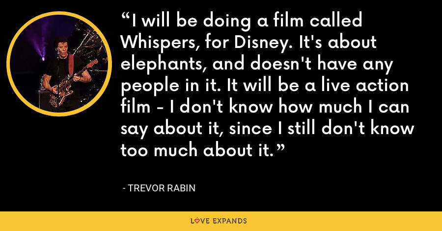 I will be doing a film called Whispers, for Disney. It's about elephants, and doesn't have any people in it. It will be a live action film - I don't know how much I can say about it, since I still don't know too much about it. - Trevor Rabin