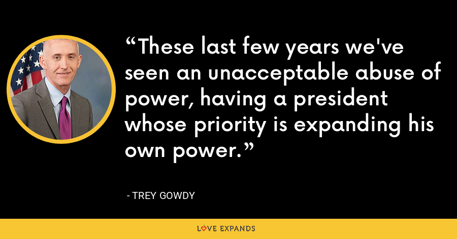 These last few years we've seen an unacceptable abuse of power, having a president whose priority is expanding his own power. - Trey Gowdy
