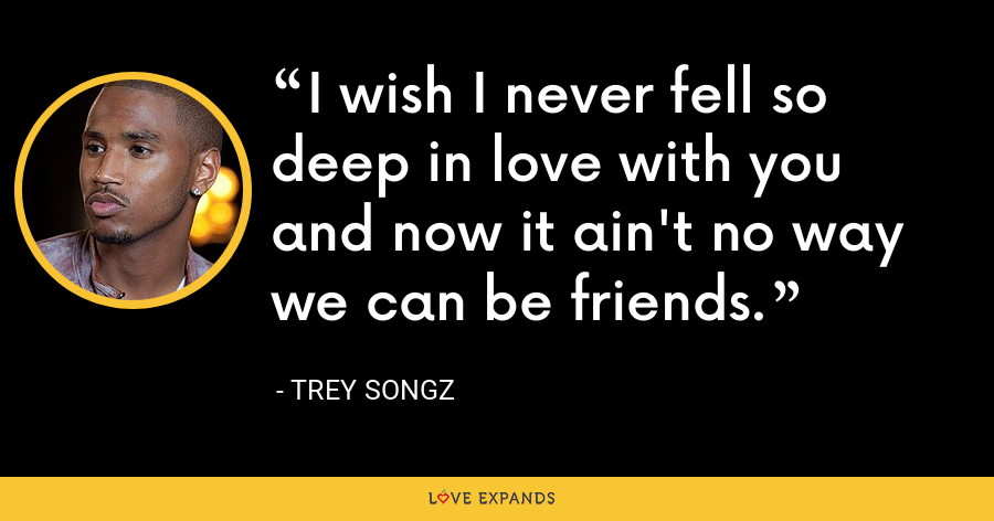 I wish I never fell so deep in love with you and now it ain't no way we can be friends. - Trey Songz