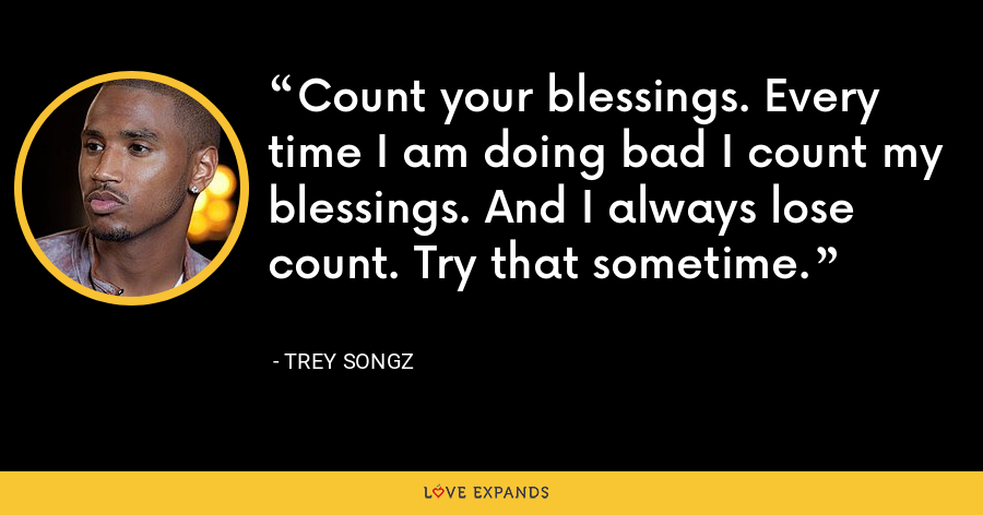 Count your blessings. Every time I am doing bad I count my blessings. And I always lose count. Try that sometime. - Trey Songz