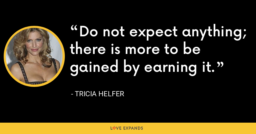 Do not expect anything; there is more to be gained by earning it. - Tricia Helfer