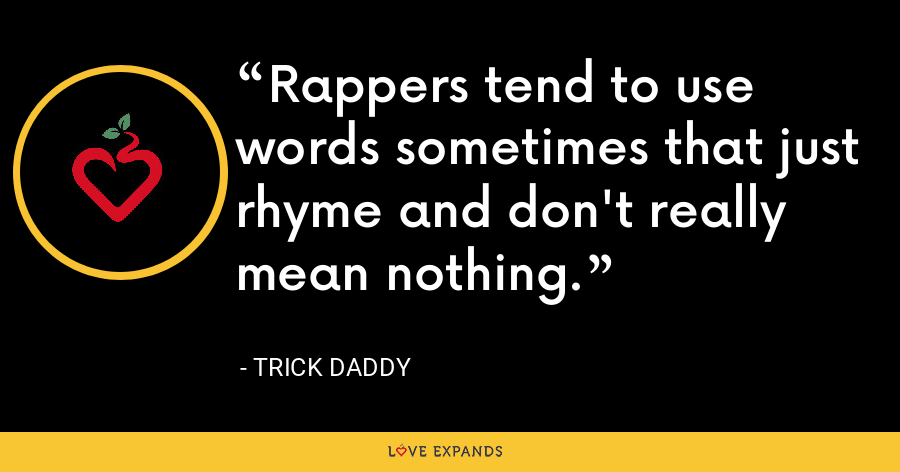 Rappers tend to use words sometimes that just rhyme and don't really mean nothing. - Trick Daddy