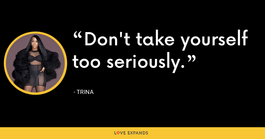 Don't take yourself too seriously. - Trina