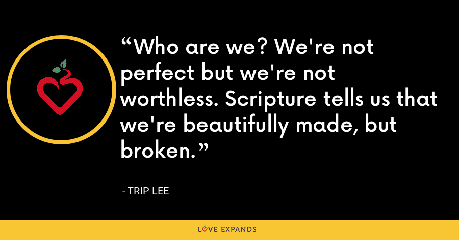 Who are we? We're not perfect but we're not worthless. Scripture tells us that we're beautifully made, but broken. - Trip Lee