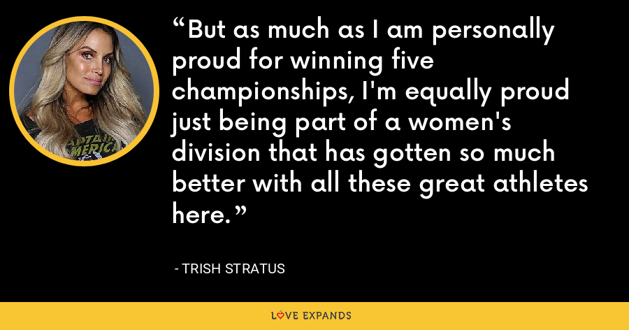 But as much as I am personally proud for winning five championships, I'm equally proud just being part of a women's division that has gotten so much better with all these great athletes here. - Trish Stratus