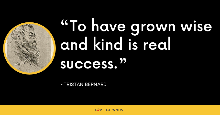 To have grown wise and kind is real success. - Tristan Bernard