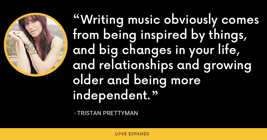 Writing music obviously comes from being inspired by things, and big changes in your life, and relationships and growing older and being more independent. - Tristan Prettyman