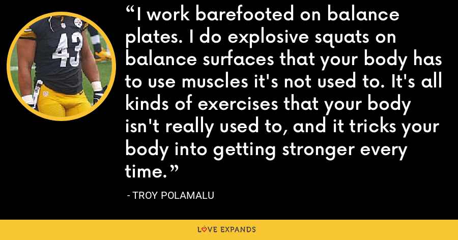 I work barefooted on balance plates. I do explosive squats on balance surfaces that your body has to use muscles it's not used to. It's all kinds of exercises that your body isn't really used to, and it tricks your body into getting stronger every time. - Troy Polamalu