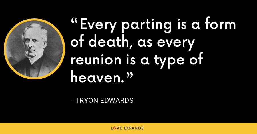 Every parting is a form of death, as every reunion is a type of heaven. - Tryon Edwards