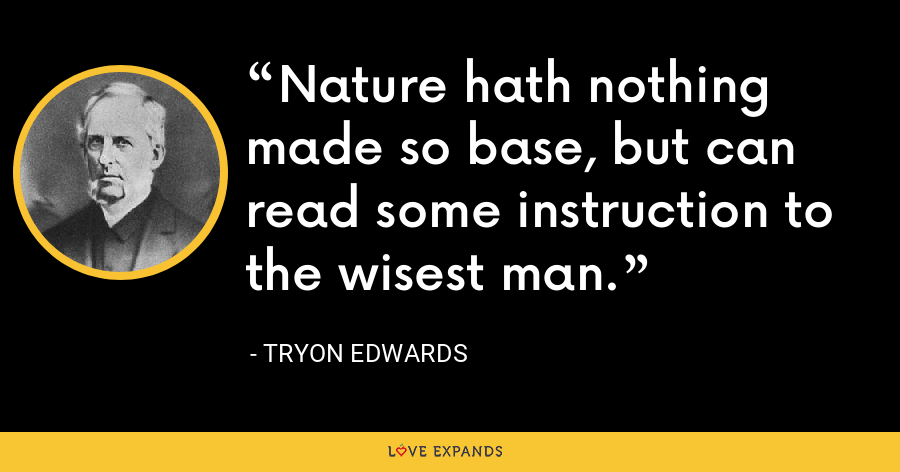 Nature hath nothing made so base, but can read some instruction to the wisest man. - Tryon Edwards