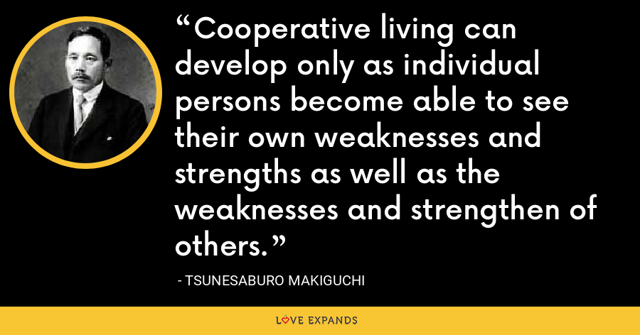 Cooperative living can develop only as individual persons become able to see their own weaknesses and strengths as well as the weaknesses and strengthen of others. - Tsunesaburo Makiguchi