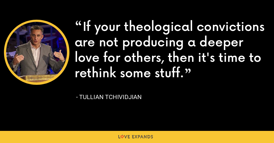 If your theological convictions are not producing a deeper love for others, then it's time to rethink some stuff. - Tullian Tchividjian