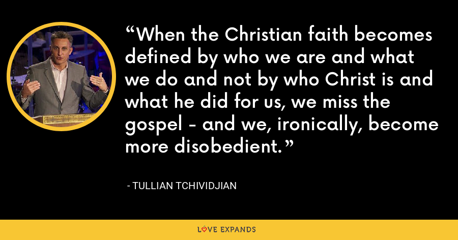 When the Christian faith becomes defined by who we are and what we do and not by who Christ is and what he did for us, we miss the gospel - and we, ironically, become more disobedient. - Tullian Tchividjian