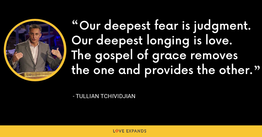 Our deepest fear is judgment. Our deepest longing is love. The gospel of grace removes the one and provides the other. - Tullian Tchividjian