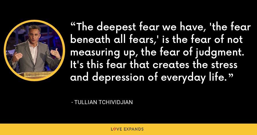 The deepest fear we have, 'the fear beneath all fears,' is the fear of not measuring up, the fear of judgment. It's this fear that creates the stress and depression of everyday life. - Tullian Tchividjian
