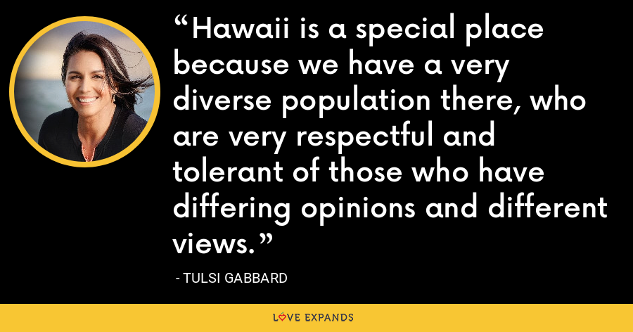 Hawaii is a special place because we have a very diverse population there, who are very respectful and tolerant of those who have differing opinions and different views. - Tulsi Gabbard