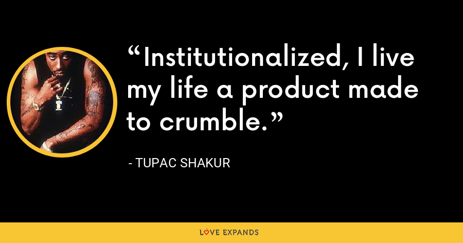 Institutionalized, I live my life a product made to crumble. - Tupac Shakur