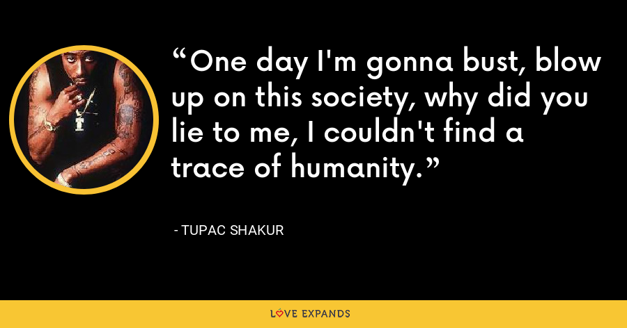 One day I'm gonna bust, blow up on this society, why did you lie to me, I couldn't find a trace of humanity. - Tupac Shakur