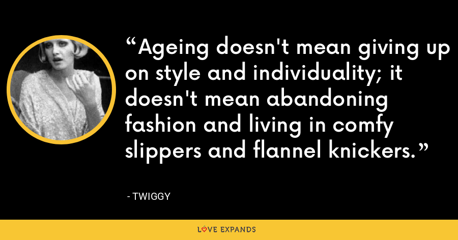 Ageing doesn't mean giving up on style and individuality; it doesn't mean abandoning fashion and living in comfy slippers and flannel knickers. - Twiggy