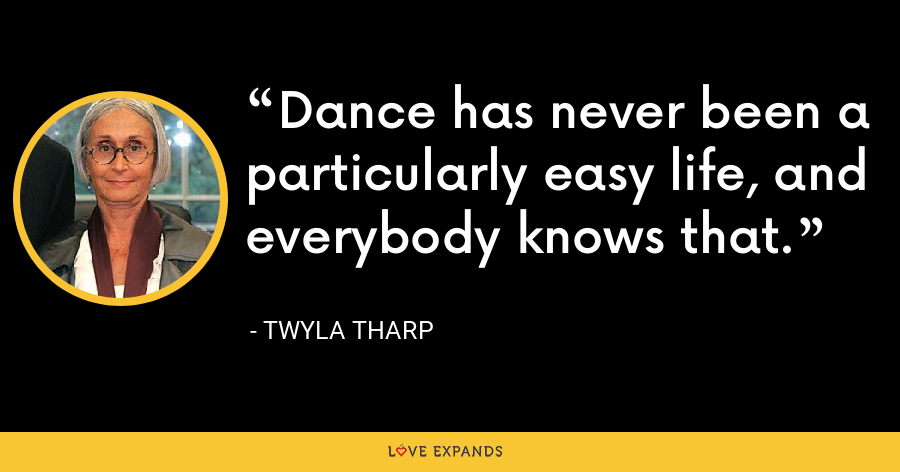 Dance has never been a particularly easy life, and everybody knows that. - Twyla Tharp