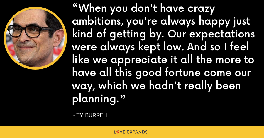 When you don't have crazy ambitions, you're always happy just kind of getting by. Our expectations were always kept low. And so I feel like we appreciate it all the more to have all this good fortune come our way, which we hadn't really been planning. - Ty Burrell