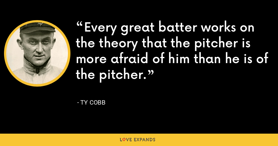 Every great batter works on the theory that the pitcher is more afraid of him than he is of the pitcher. - Ty Cobb