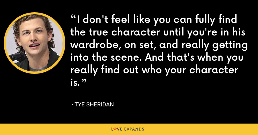 I don't feel like you can fully find the true character until you're in his wardrobe, on set, and really getting into the scene. And that's when you really find out who your character is. - Tye Sheridan