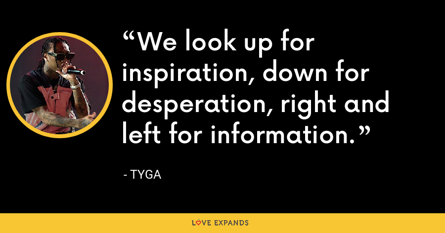 We look up for inspiration, down for desperation, right and left for information. - Tyga