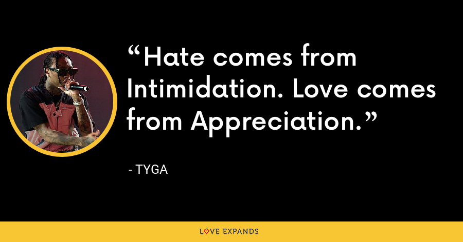Hate comes from Intimidation. Love comes from Appreciation. - Tyga