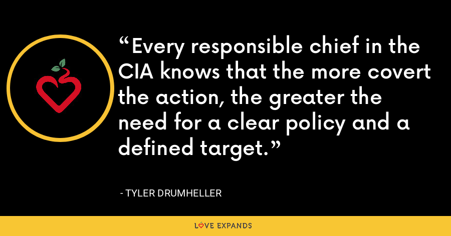 Every responsible chief in the CIA knows that the more covert the action, the greater the need for a clear policy and a defined target. - Tyler Drumheller