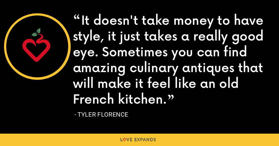 It doesn't take money to have style, it just takes a really good eye. Sometimes you can find amazing culinary antiques that will make it feel like an old French kitchen. - Tyler Florence