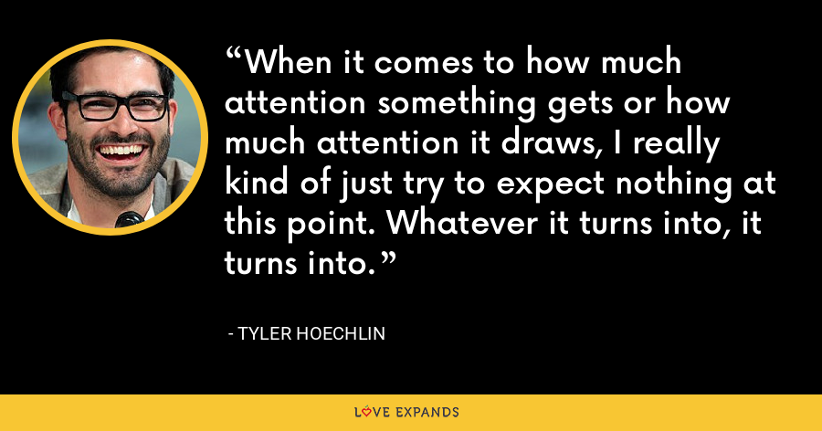 When it comes to how much attention something gets or how much attention it draws, I really kind of just try to expect nothing at this point. Whatever it turns into, it turns into. - Tyler Hoechlin