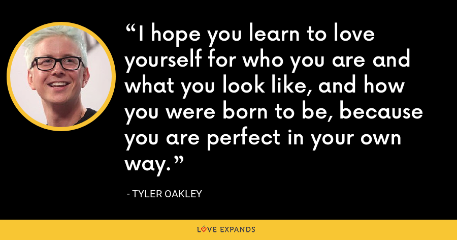 I hope you learn to love yourself for who you are and what you look like, and how you were born to be, because you are perfect in your own way. - Tyler Oakley