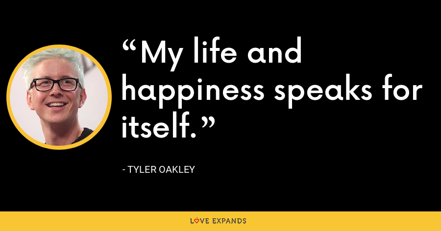My life and happiness speaks for itself. - Tyler Oakley