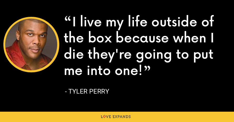 I live my life outside of the box because when I die they're going to put me into one! - Tyler Perry