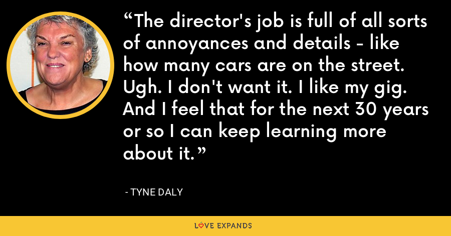 The director's job is full of all sorts of annoyances and details - like how many cars are on the street. Ugh. I don't want it. I like my gig. And I feel that for the next 30 years or so I can keep learning more about it. - Tyne Daly