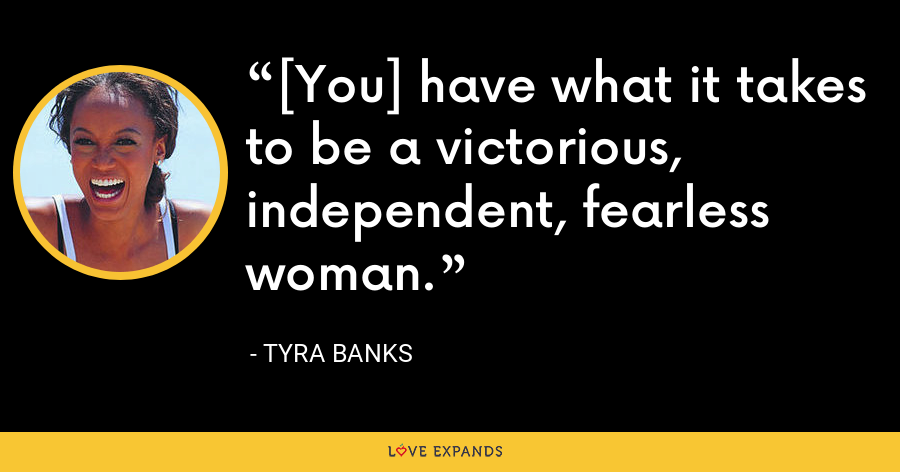 [You] have what it takes to be a victorious, independent, fearless woman. - Tyra Banks