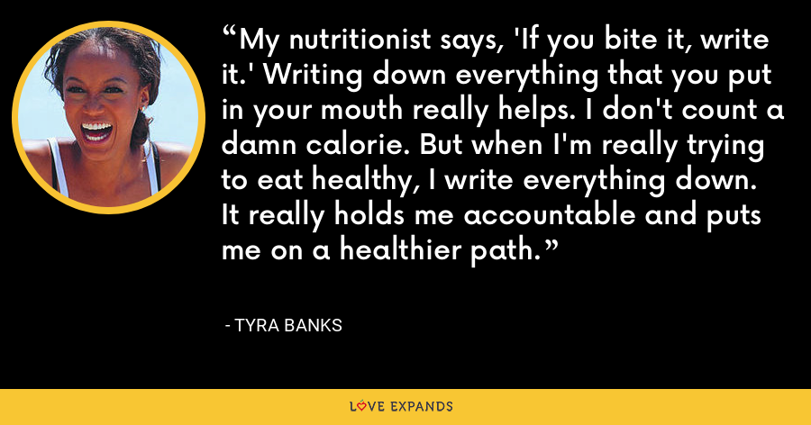 My nutritionist says, 'If you bite it, write it.' Writing down everything that you put in your mouth really helps. I don't count a damn calorie. But when I'm really trying to eat healthy, I write everything down. It really holds me accountable and puts me on a healthier path. - Tyra Banks