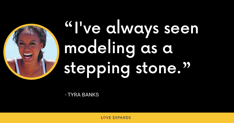 I've always seen modeling as a stepping stone. - Tyra Banks
