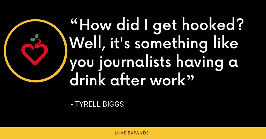 How did I get hooked? Well, it's something like you journalists having a drink after work - Tyrell Biggs