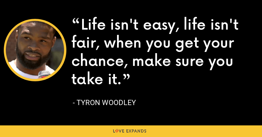 Life isn't easy, life isn't fair, when you get your chance, make sure you take it. - Tyron Woodley