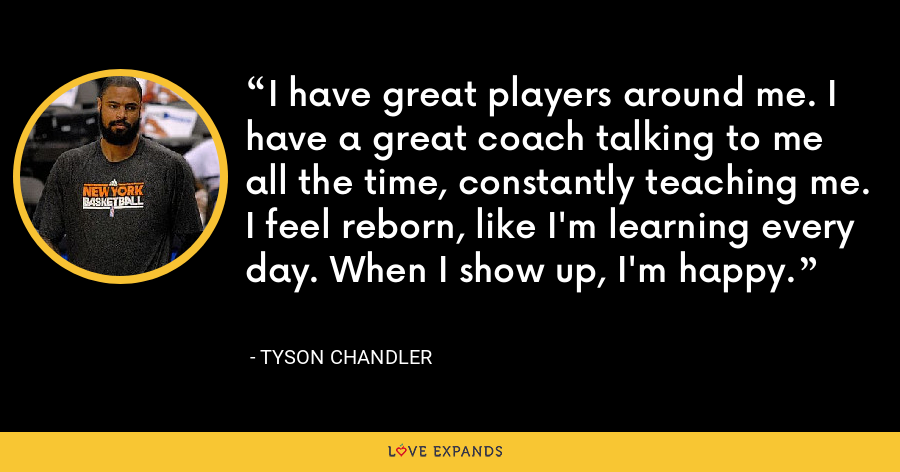I have great players around me. I have a great coach talking to me all the time, constantly teaching me. I feel reborn, like I'm learning every day. When I show up, I'm happy. - Tyson Chandler
