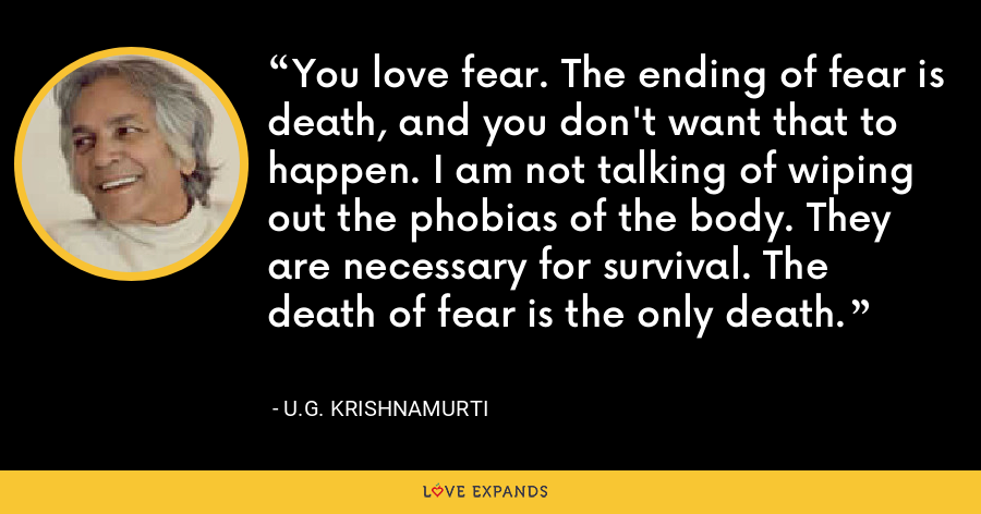 You love fear. The ending of fear is death, and you don't want that to happen. I am not talking of wiping out the phobias of the body. They are necessary for survival. The death of fear is the only death. - U.G. Krishnamurti