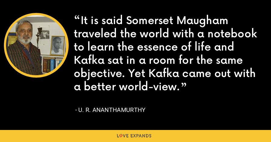 It is said Somerset Maugham traveled the world with a notebook to learn the essence of life and Kafka sat in a room for the same objective. Yet Kafka came out with a better world-view. - U. R. Ananthamurthy