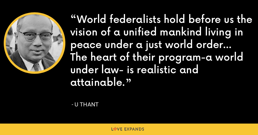 World federalists hold before us the vision of a unified mankind living in peace under a just world order... The heart of their program-a world under law- is realistic and attainable. - U Thant