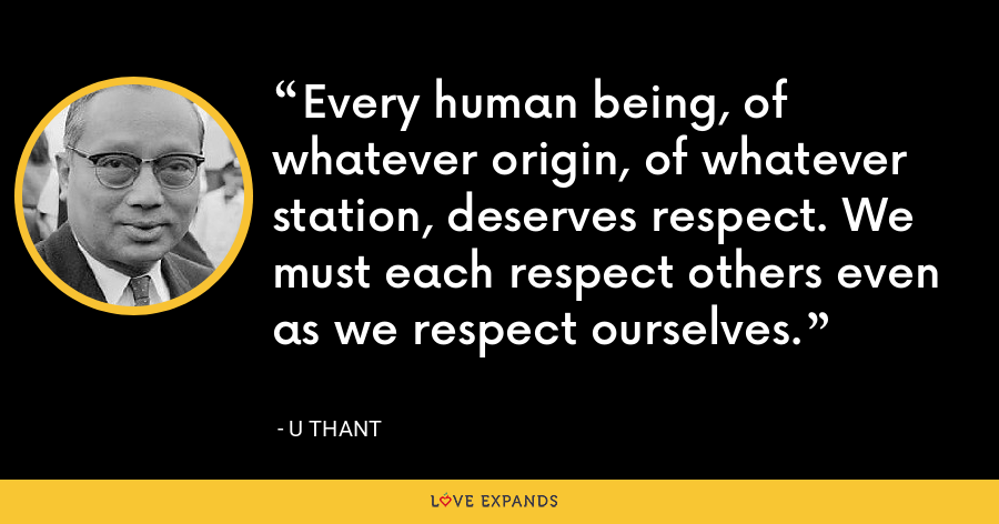 Every human being, of whatever origin, of whatever station, deserves respect. We must each respect others even as we respect ourselves. - U Thant