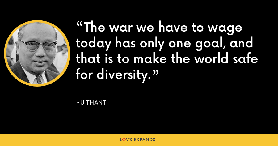 The war we have to wage today has only one goal, and that is to make the world safe for diversity. - U Thant